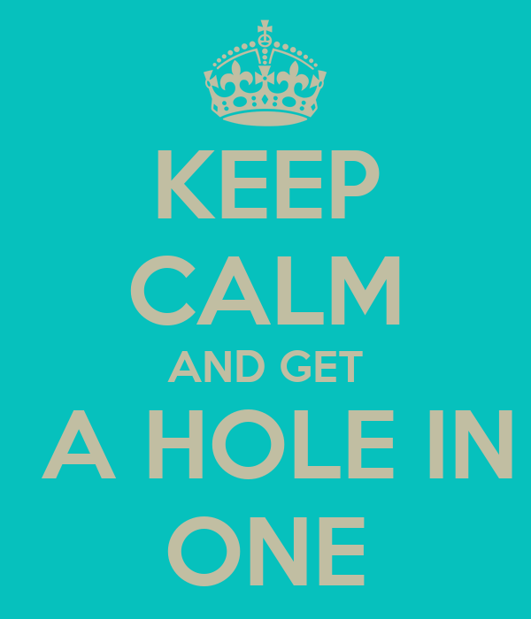 KEEP CALM AND GET  A HOLE IN ONE