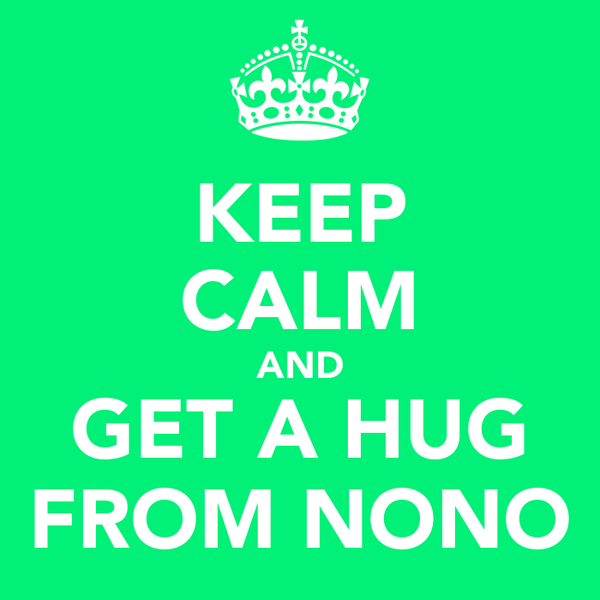 KEEP CALM AND GET A HUG FROM NONO