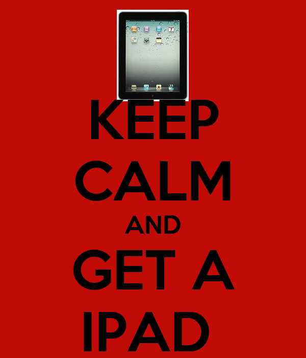 KEEP CALM AND GET A IPAD