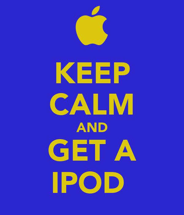 KEEP CALM AND GET A IPOD
