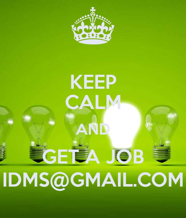 KEEP CALM AND GET A JOB IDMS@GMAIL.COM
