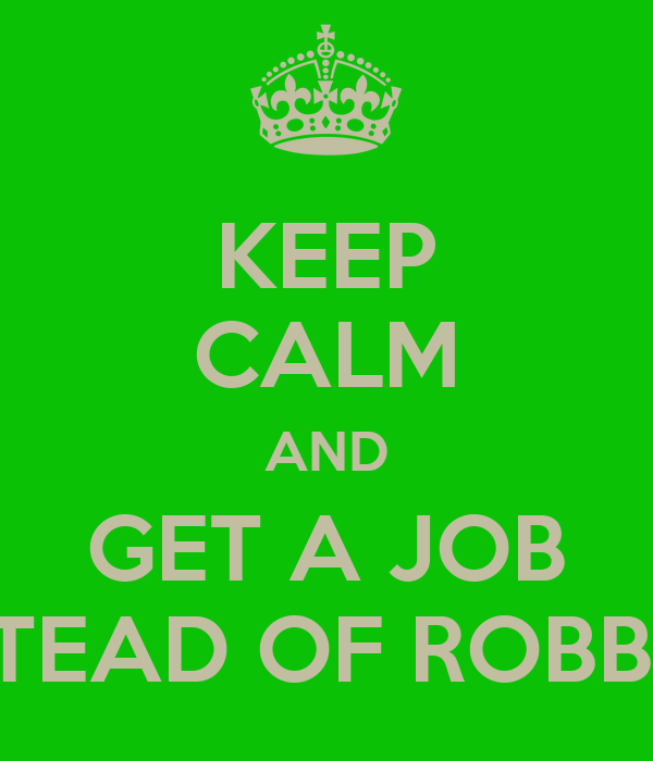 KEEP CALM AND GET A JOB INSTEAD OF ROBBING