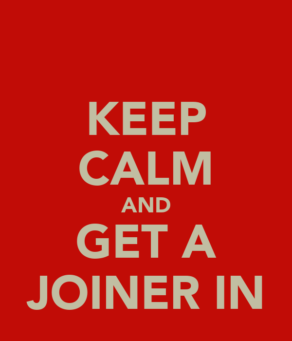KEEP CALM AND GET A JOINER IN