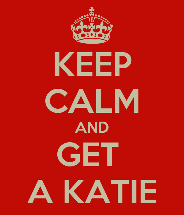 KEEP CALM AND GET  A KATIE