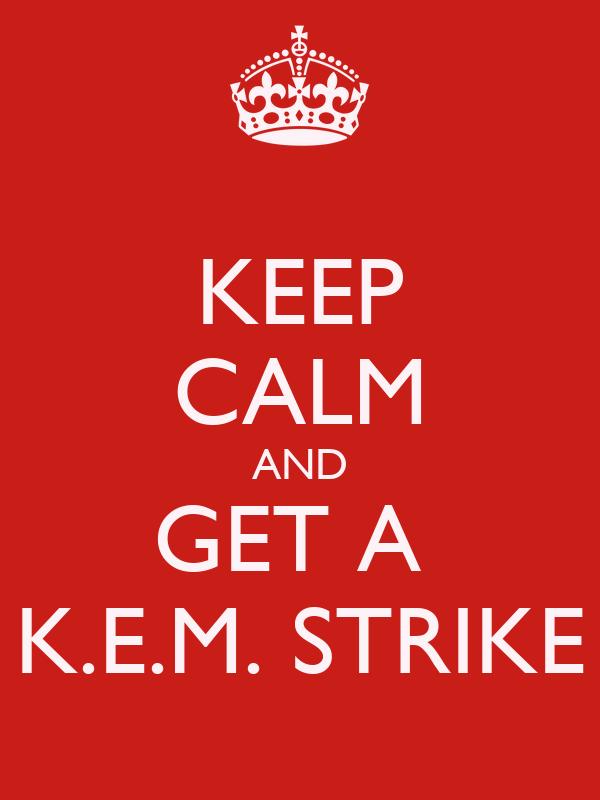 KEEP CALM AND GET A  K.E.M. STRIKE