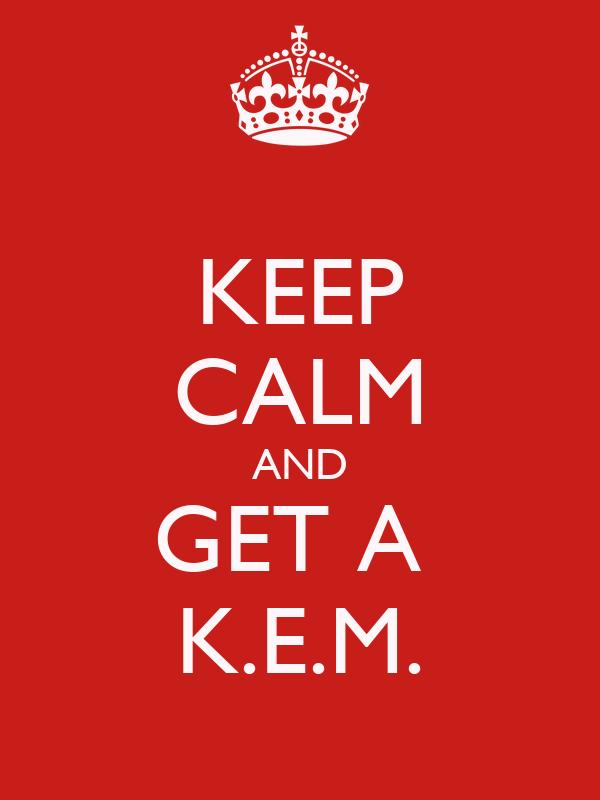 KEEP CALM AND GET A  K.E.M.