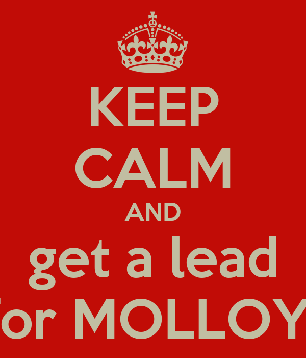 KEEP CALM AND get a lead for MOLLOY!
