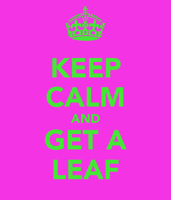 KEEP CALM AND GET A LEAF