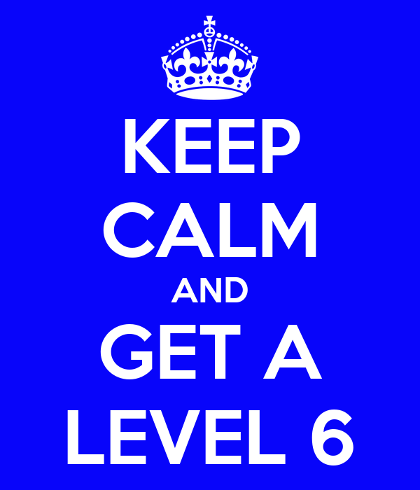 KEEP CALM AND GET A LEVEL 6