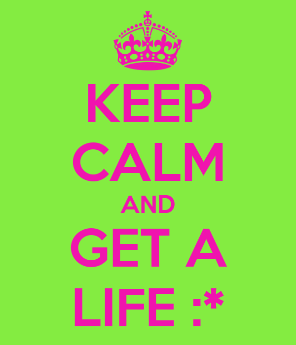 KEEP CALM AND GET A LIFE :*
