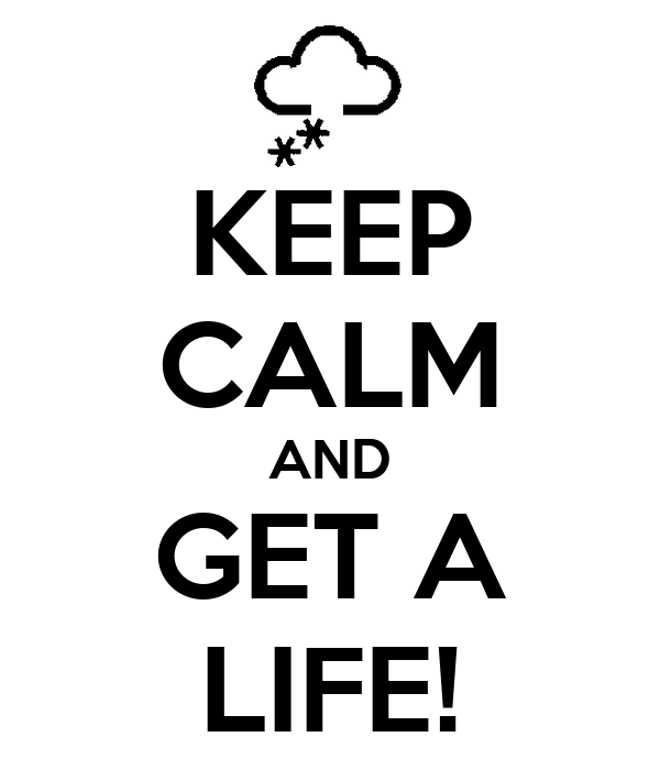 KEEP CALM AND GET A LIFE!