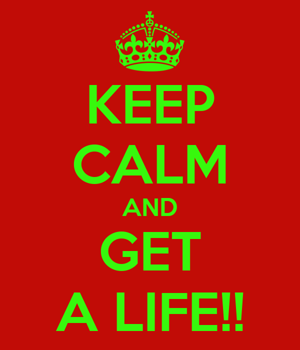 KEEP CALM AND GET A LIFE!!