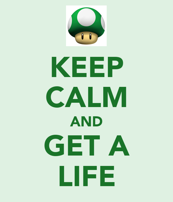KEEP CALM AND GET A LIFE