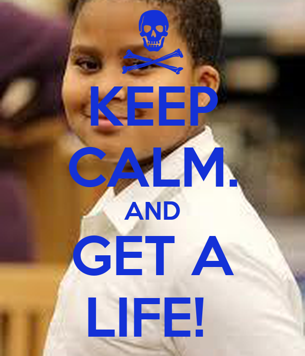 KEEP CALM. AND GET A LIFE!