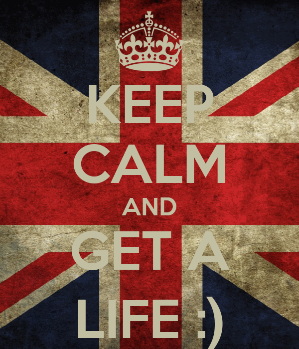 KEEP CALM AND GET A LIFE :)