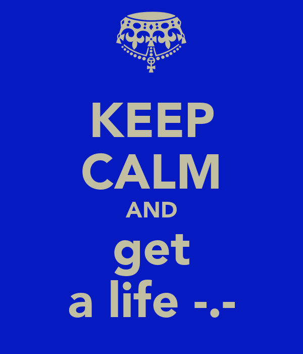 KEEP CALM AND get a life -.-