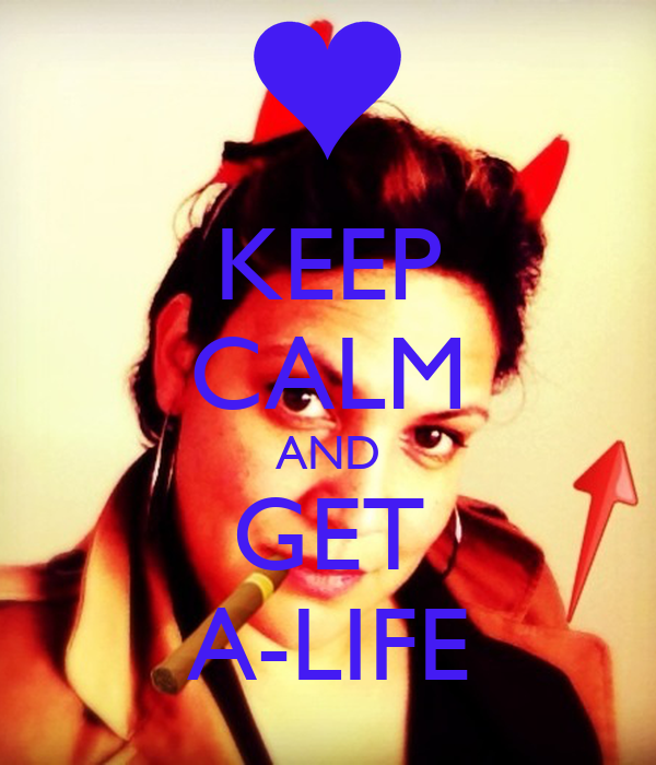 KEEP CALM AND GET A-LIFE