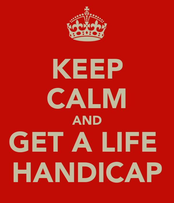 KEEP CALM AND GET A LIFE  HANDICAP