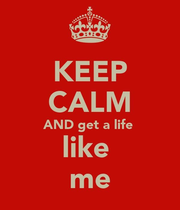 KEEP CALM AND get a life  like  me
