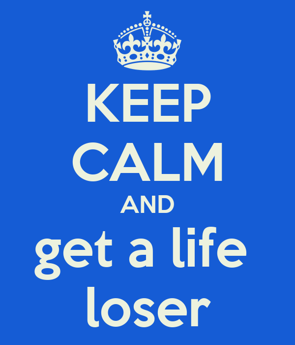 KEEP CALM AND get a life  loser