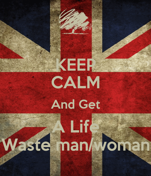 KEEP CALM And Get A Life Waste man/woman