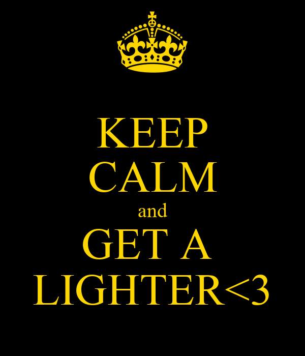 KEEP CALM and GET A  LIGHTER<3