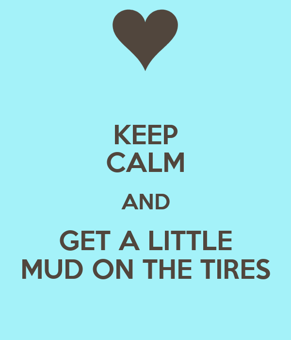 KEEP CALM AND GET A LITTLE MUD ON THE TIRES