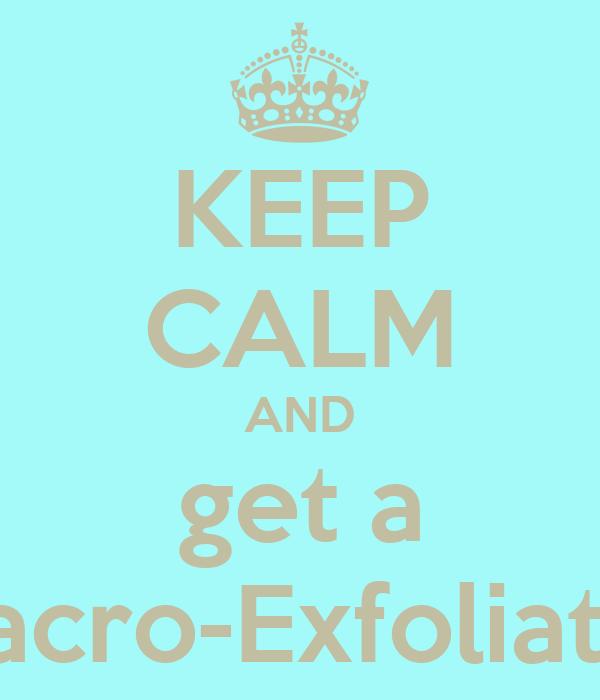 KEEP CALM AND get a Macro-Exfoliator
