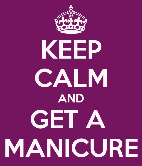 KEEP CALM AND GET A  MANICURE