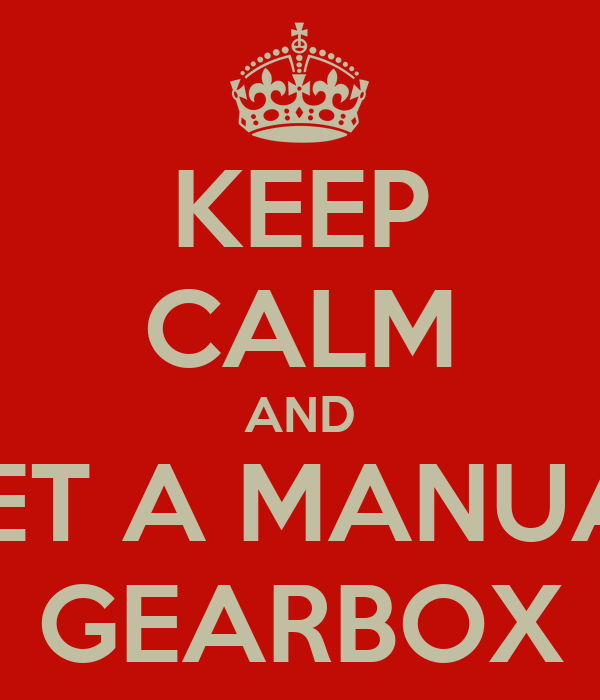 KEEP CALM AND GET A MANUAL GEARBOX