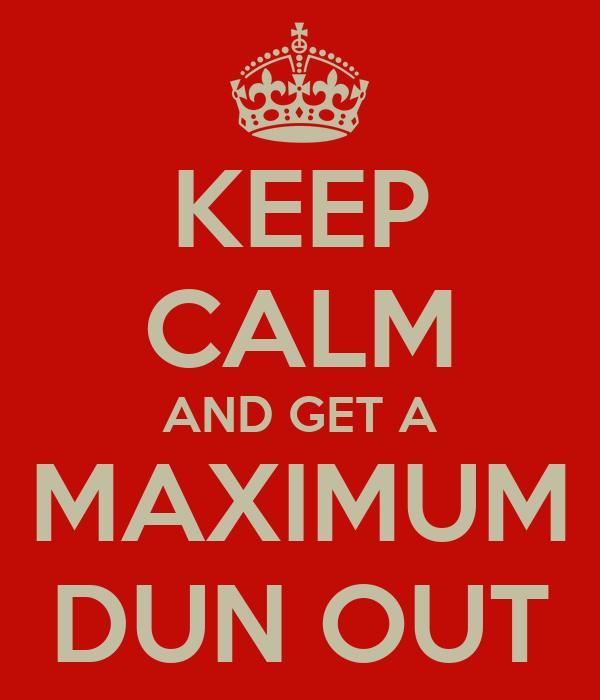 KEEP CALM AND GET A MAXIMUM DUN OUT