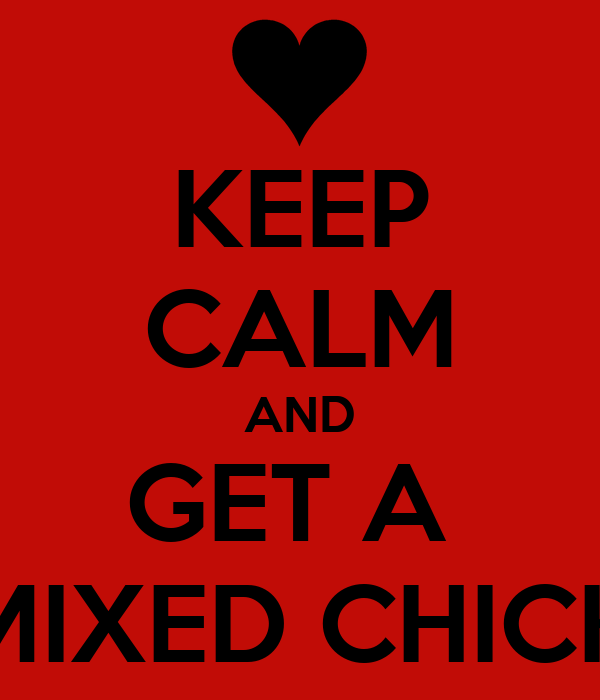 KEEP CALM AND GET A  MIXED CHICK