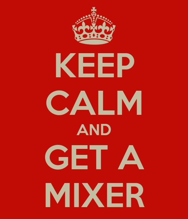 KEEP CALM AND GET A MIXER