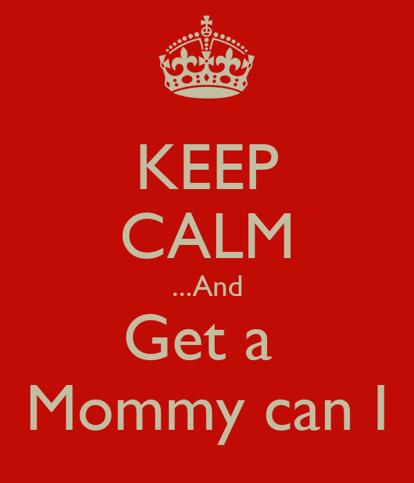 KEEP CALM ...And Get a  Mommy can I