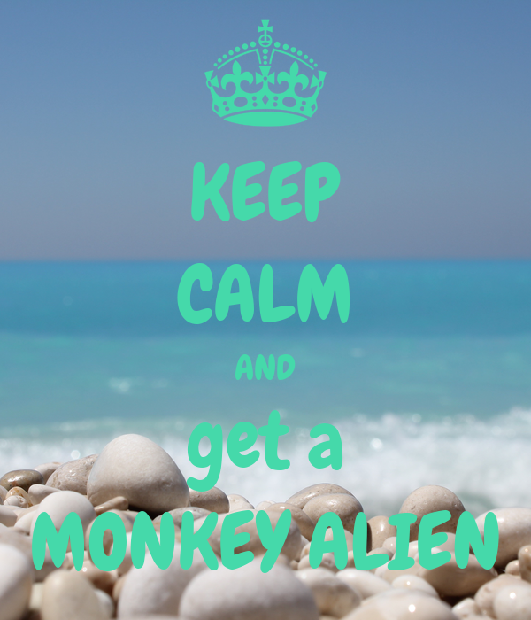 KEEP CALM AND get a MONKEY ALIEN