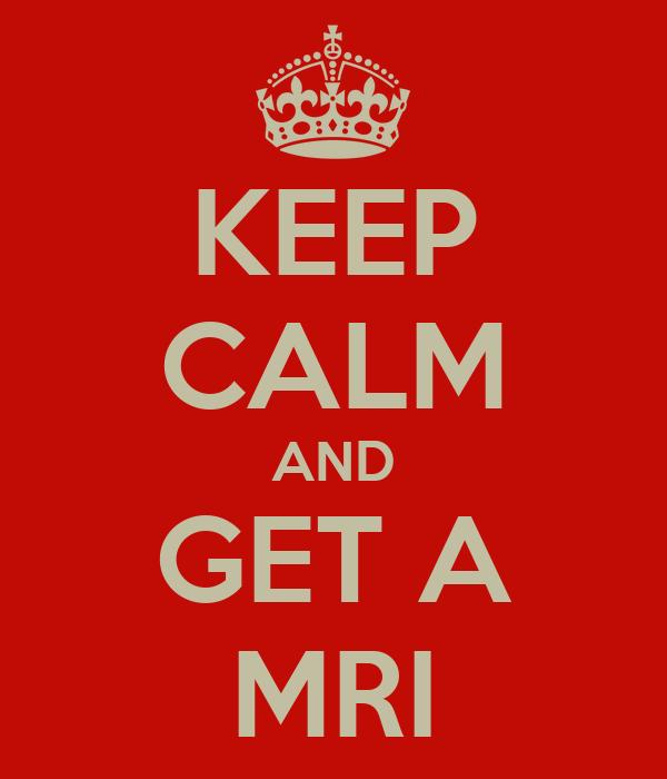 KEEP CALM AND GET A MRI