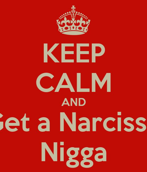 KEEP CALM AND Get a Narcisse Nigga