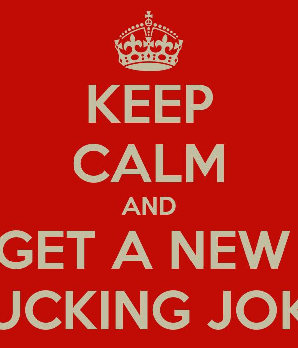 KEEP CALM AND GET A NEW  FUCKING JOKE