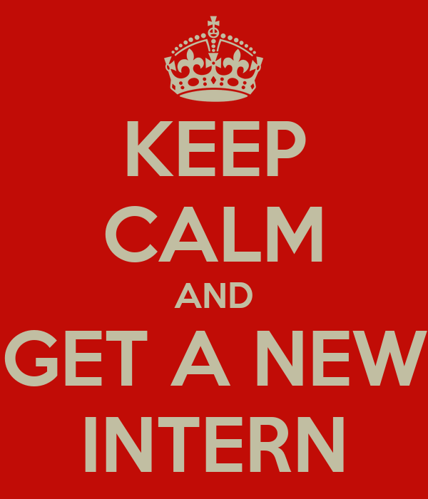 KEEP CALM AND GET A NEW INTERN