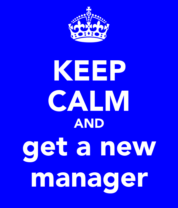 KEEP CALM AND get a new manager