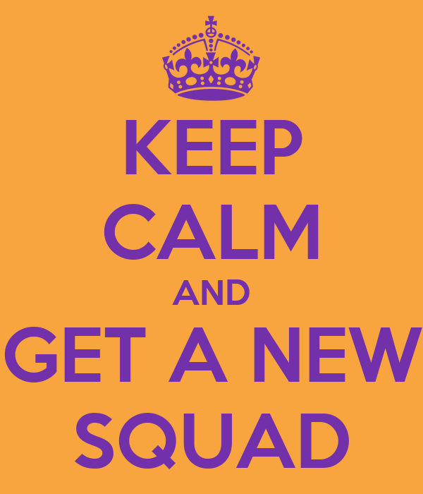 KEEP CALM AND GET A NEW SQUAD