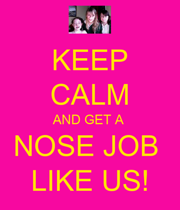 KEEP CALM AND GET A  NOSE JOB  LIKE US!