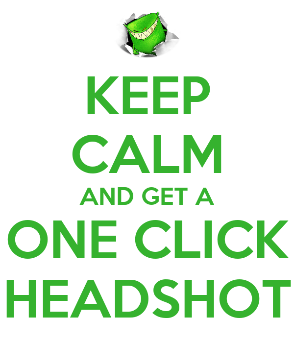 KEEP CALM AND GET A ONE CLICK HEADSHOT