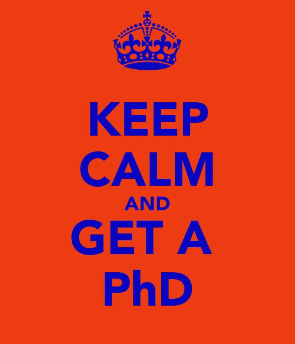 KEEP CALM AND GET A  PhD