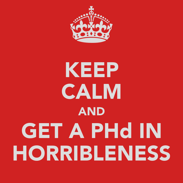 KEEP CALM AND GET A PHd IN HORRIBLENESS