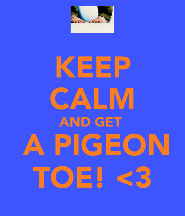 KEEP CALM AND GET   A PIGEON TOE! <3