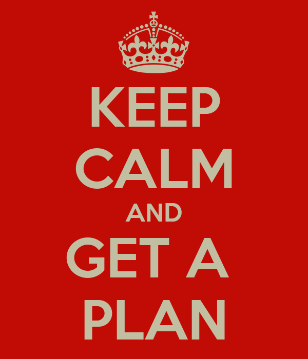 KEEP CALM AND GET A  PLAN