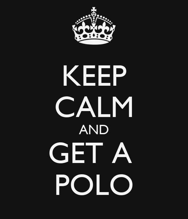 KEEP CALM AND GET A  POLO
