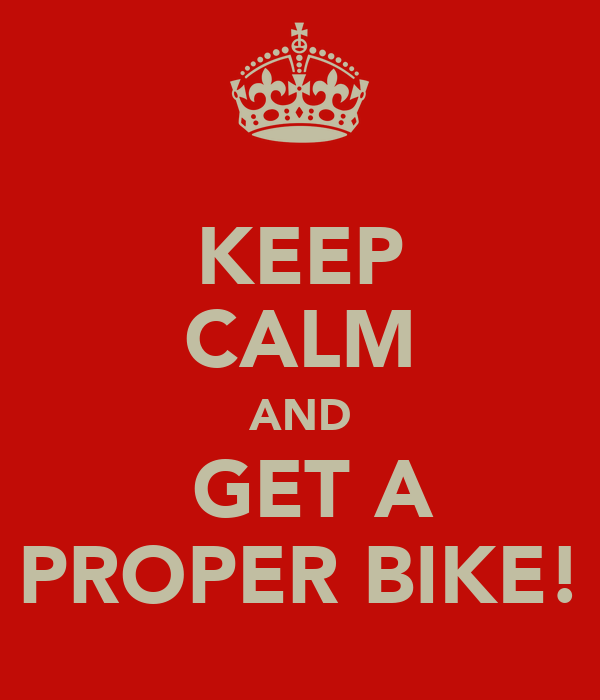KEEP CALM AND   GET A  PROPER BIKE!