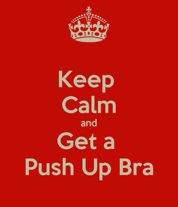 Keep  Calm and Get a  Push Up Bra
